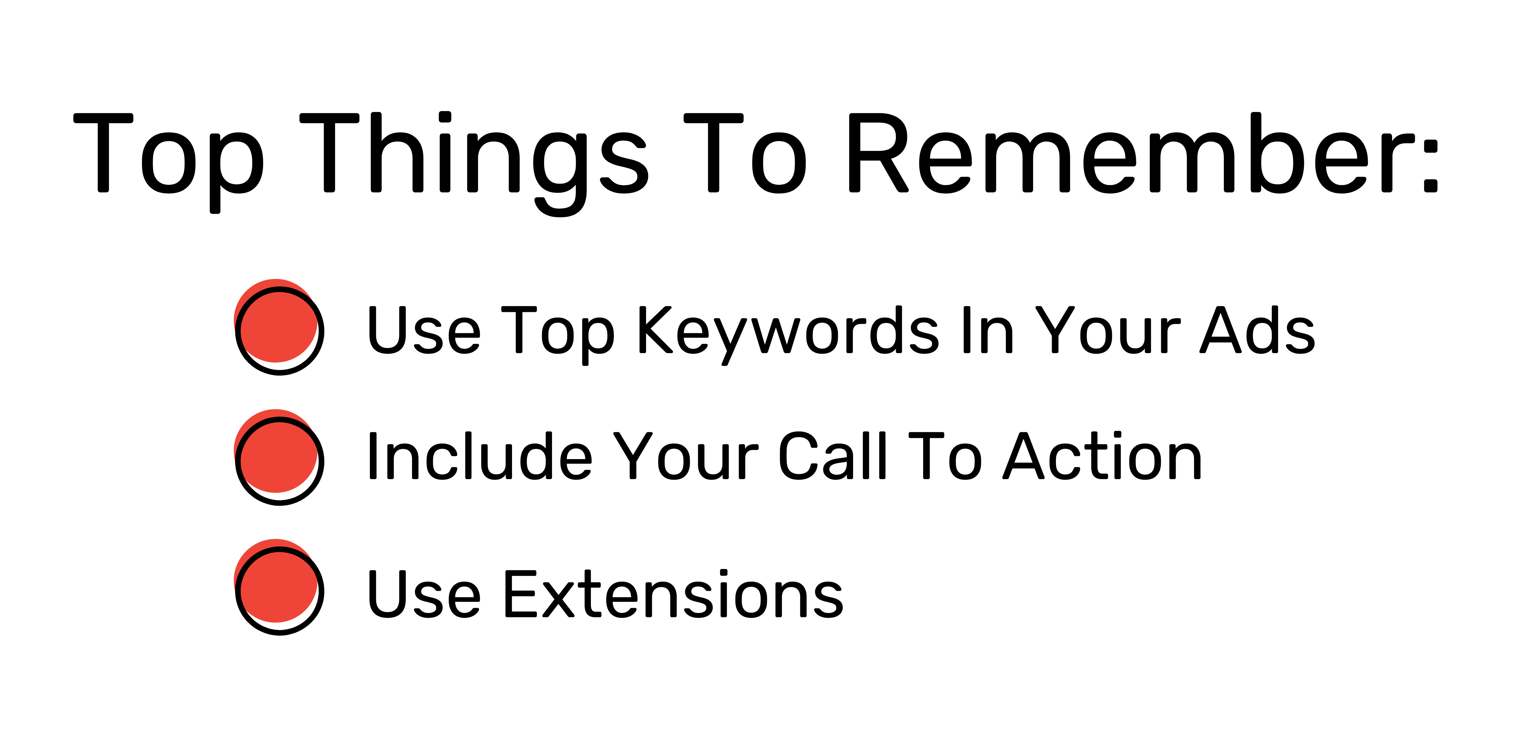 Top things to Remember: Use top keywords in your ads, include your call to action, and use extensions